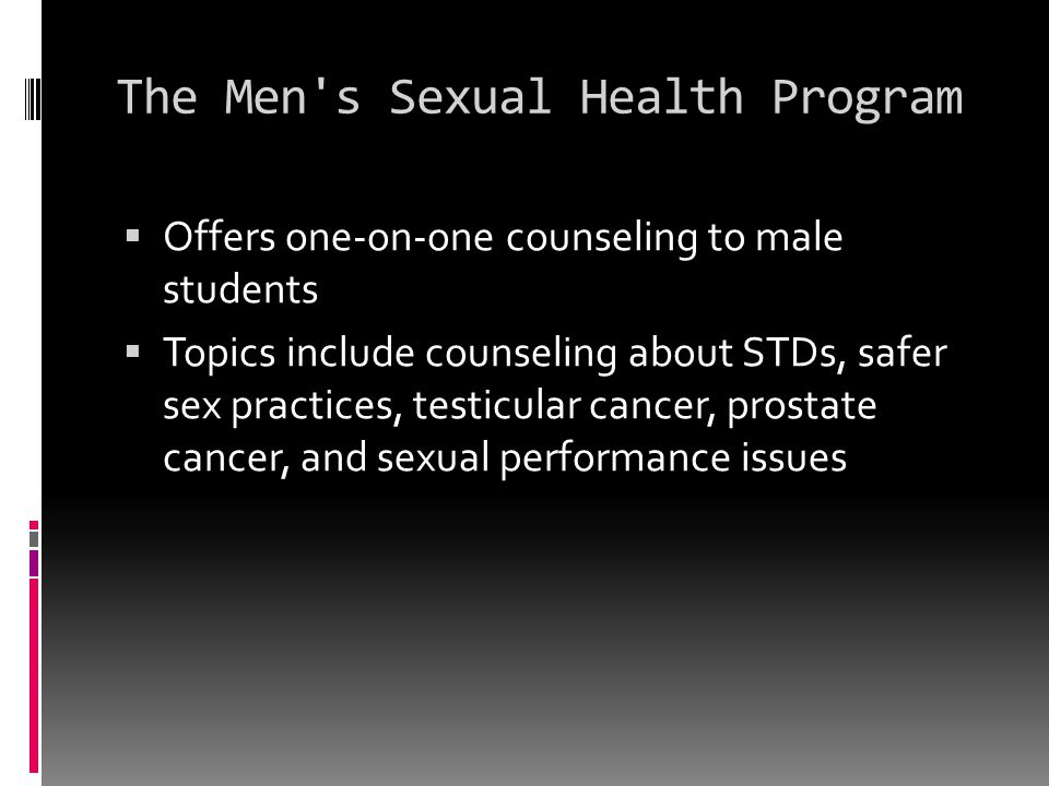 The Men's Sexual Health Program  Offers one-on-one counseling to male students  Topics include counseling about STDs, safer sex practices, testicula