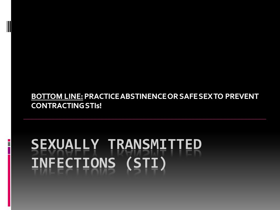 BOTTOM LINE: PRACTICE ABSTINENCE OR SAFE SEX TO PREVENT CONTRACTING STIs!