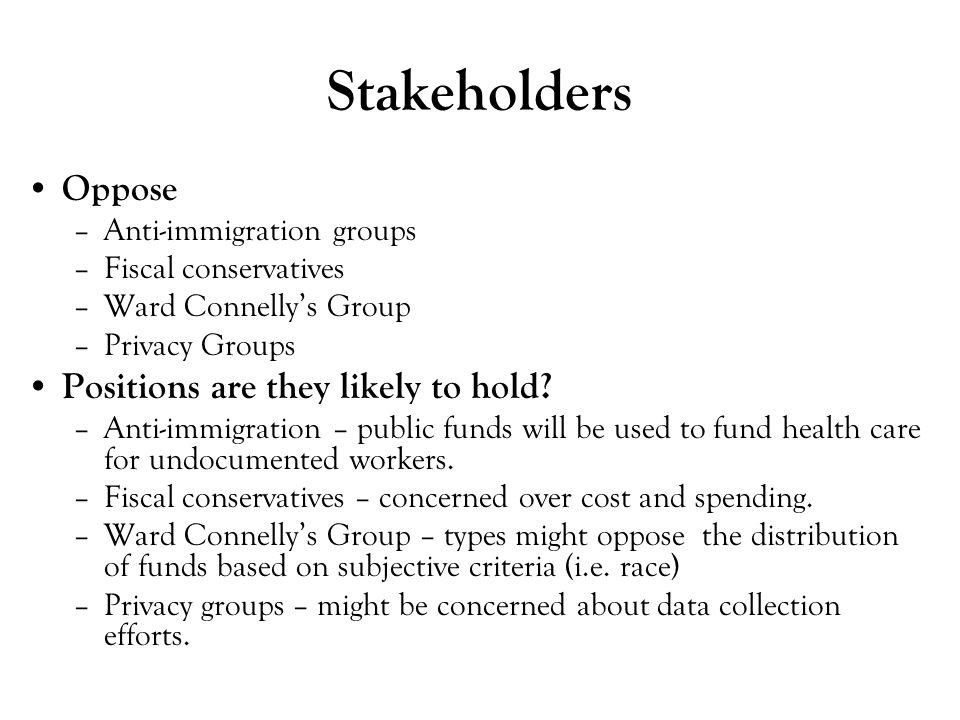 Stakeholders Oppose –Anti-immigration groups –Fiscal conservatives –Ward Connelly's Group –Privacy Groups Positions are they likely to hold? –Anti-imm