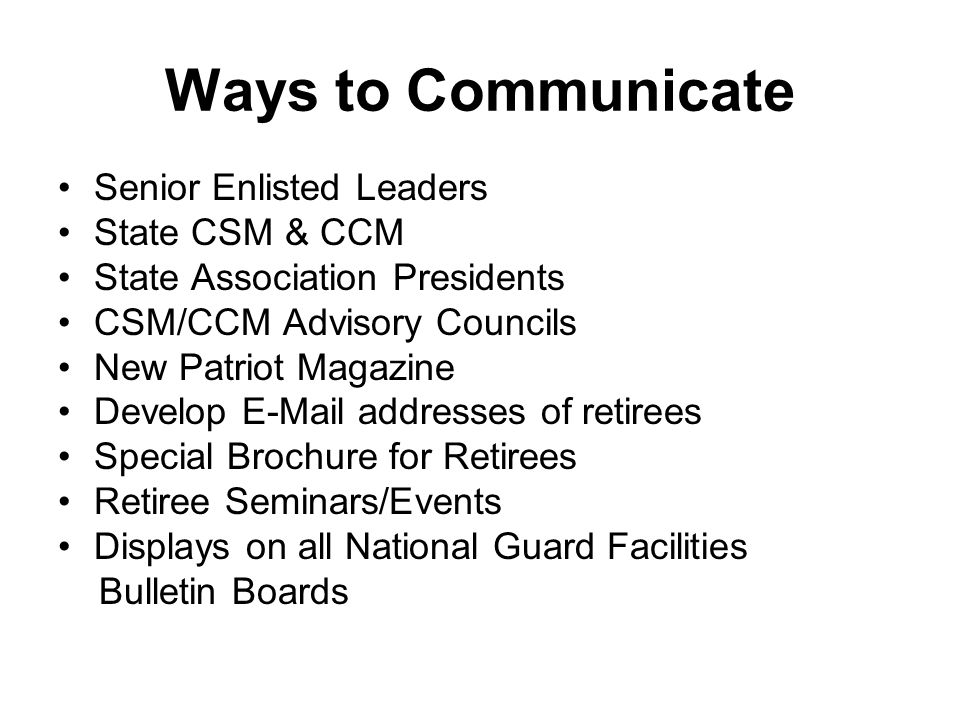 Ways to Communicate Senior Enlisted Leaders State CSM & CCM State Association Presidents CSM/CCM Advisory Councils New Patriot Magazine Develop E-Mail addresses of retirees Special Brochure for Retirees Retiree Seminars/Events Displays on all National Guard Facilities Bulletin Boards