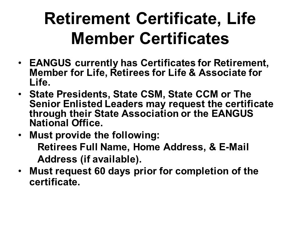 Retirement Certificate, Life Member Certificates EANGUS currently has Certificates for Retirement, Member for Life, Retirees for Life & Associate for Life.