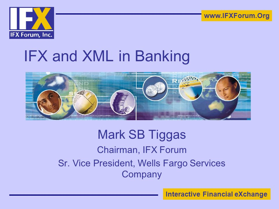 Interactive Financial eXchange www.IFXForum.Org IFX and XML in Banking Mark SB Tiggas Chairman, IFX Forum Sr.