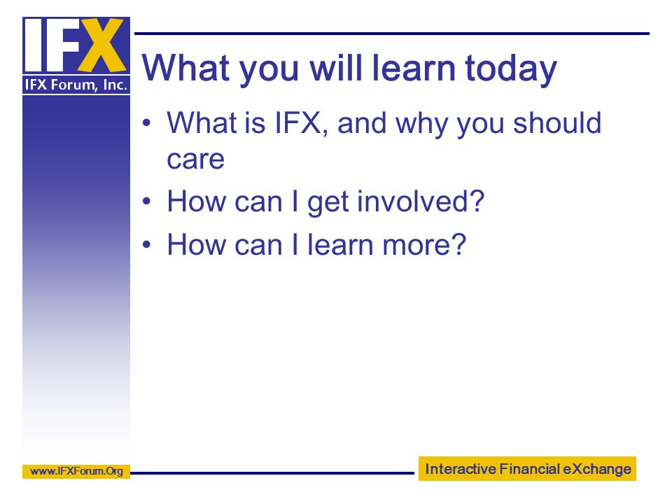 Interactive Financial eXchange www.IFXForum.Org What you will learn today What is IFX, and why you should care How can I get involved.