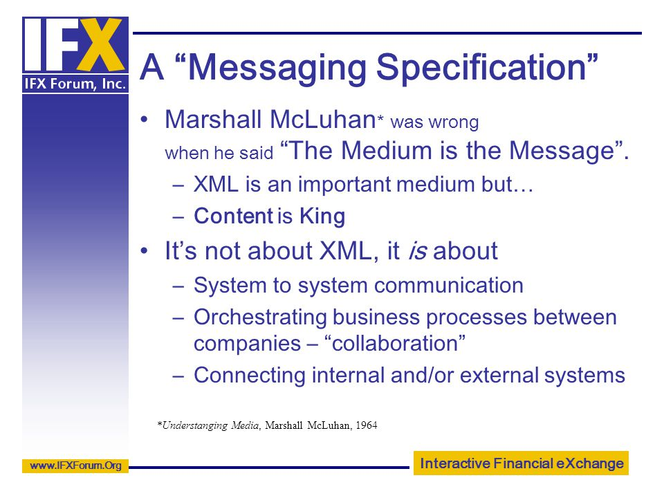 Interactive Financial eXchange www.IFXForum.Org A Messaging Specification Marshall McLuhan * was wrong when he said The Medium is the Message .