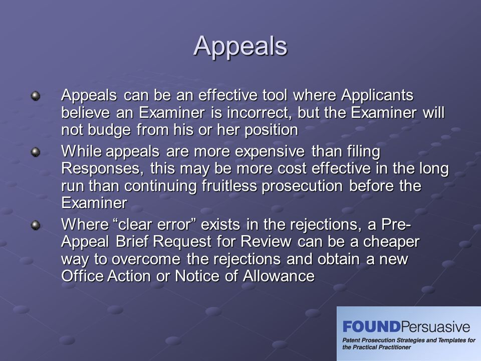 Appeals Appeals can be an effective tool where Applicants believe an Examiner is incorrect, but the Examiner will not budge from his or her position While appeals are more expensive than filing Responses, this may be more cost effective in the long run than continuing fruitless prosecution before the Examiner Where clear error exists in the rejections, a Pre- Appeal Brief Request for Review can be a cheaper way to overcome the rejections and obtain a new Office Action or Notice of Allowance