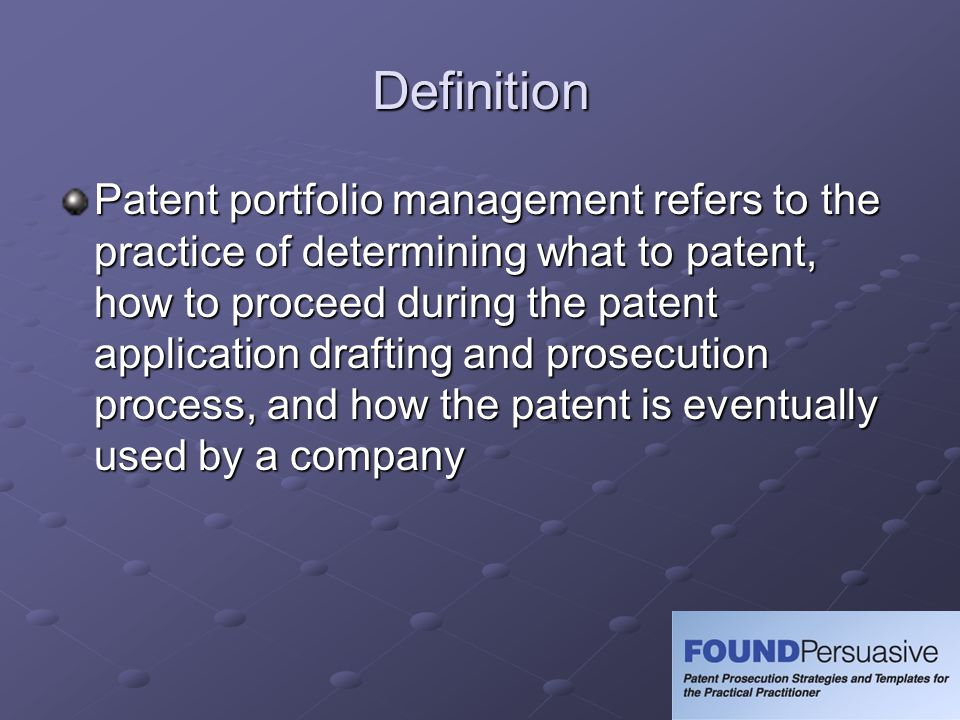 Definition Patent portfolio management refers to the practice of determining what to patent, how to proceed during the patent application drafting and prosecution process, and how the patent is eventually used by a company