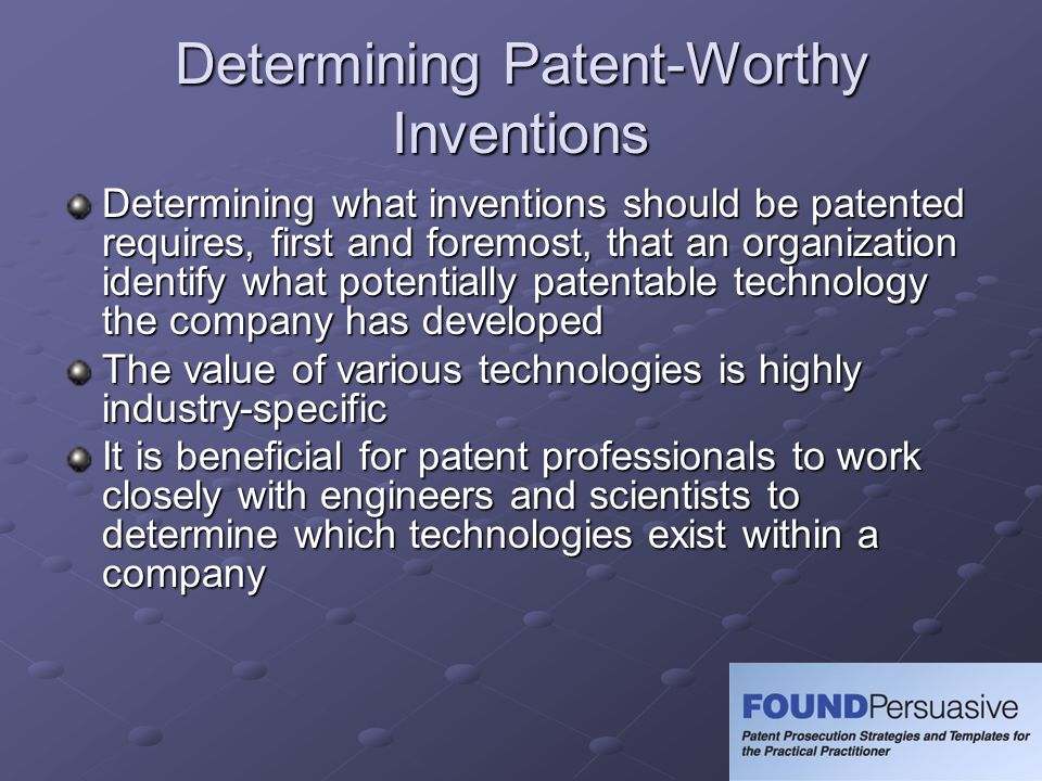 Determining Patent-Worthy Inventions Determining what inventions should be patented requires, first and foremost, that an organization identify what potentially patentable technology the company has developed The value of various technologies is highly industry-specific It is beneficial for patent professionals to work closely with engineers and scientists to determine which technologies exist within a company