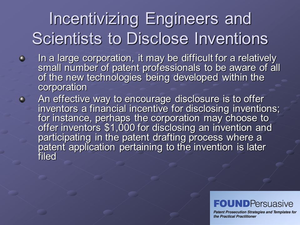 Incentivizing Engineers and Scientists to Disclose Inventions In a large corporation, it may be difficult for a relatively small number of patent prof
