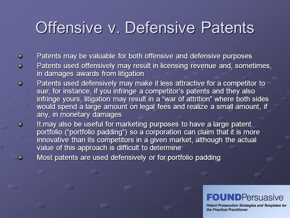 Offensive v. Defensive Patents Patents may be valuable for both offensive and defensive purposes Patents used offensively may result in licensing reve