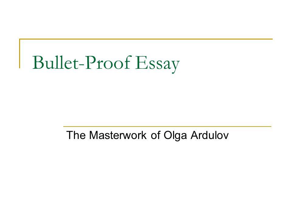 Bullet-Proof Essay The Masterwork of Olga Ardulov
