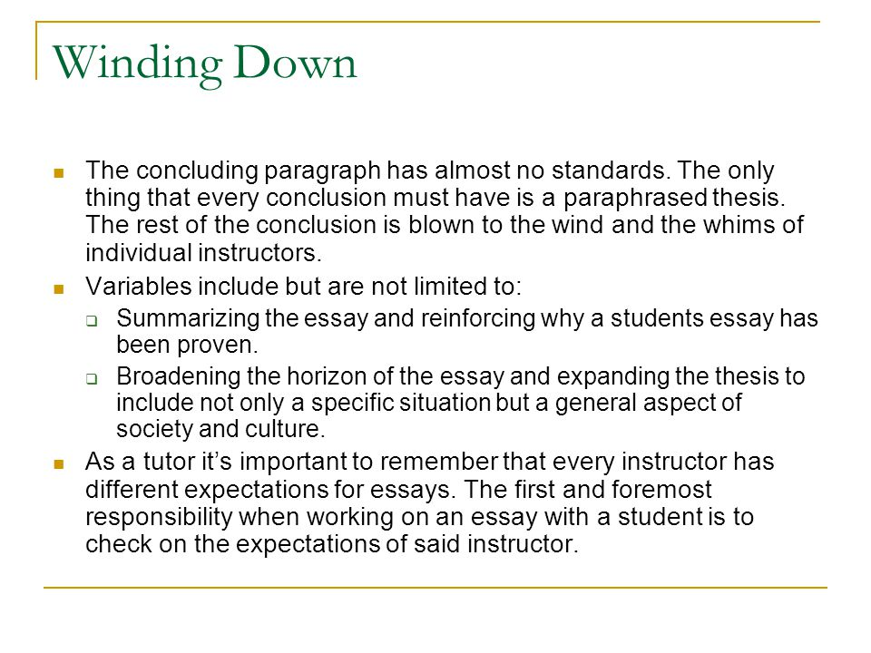 Winding Down The concluding paragraph has almost no standards. The only thing that every conclusion must have is a paraphrased thesis. The rest of the