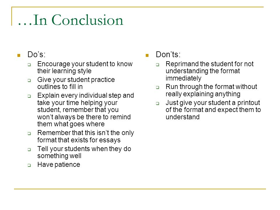 …In Conclusion Do's:  Encourage your student to know their learning style  Give your student practice outlines to fill in  Explain every individual