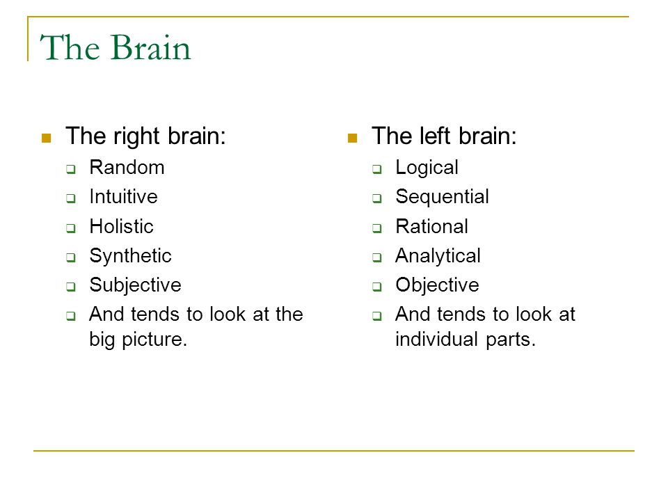 The Brain The right brain:  Random  Intuitive  Holistic  Synthetic  Subjective  And tends to look at the big picture. The left brain:  Logical