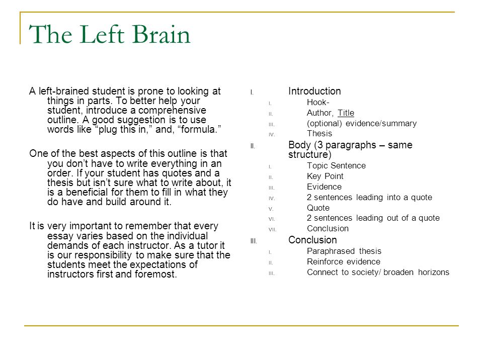 The Left Brain A left-brained student is prone to looking at things in parts. To better help your student, introduce a comprehensive outline. A good s