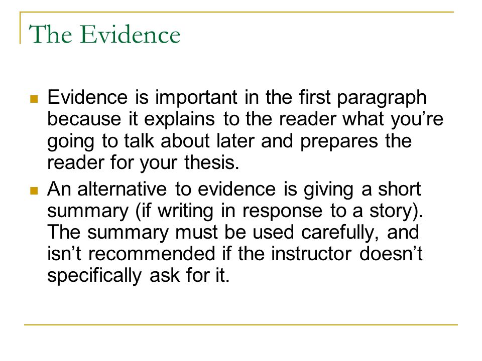 The Evidence Evidence is important in the first paragraph because it explains to the reader what you're going to talk about later and prepares the rea