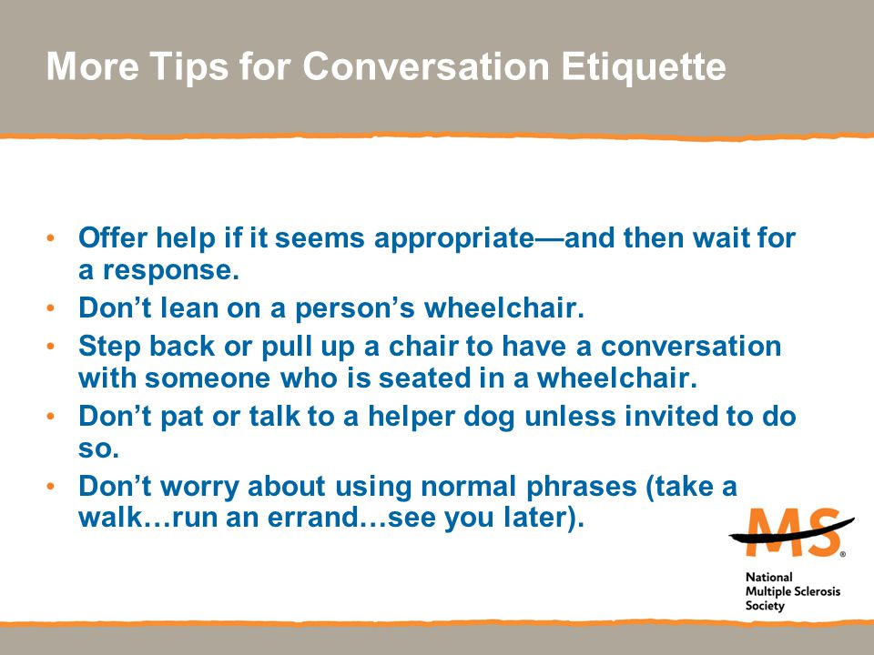 More Tips for Conversation Etiquette Offer help if it seems appropriate—and then wait for a response. Don't lean on a person's wheelchair. Step back o