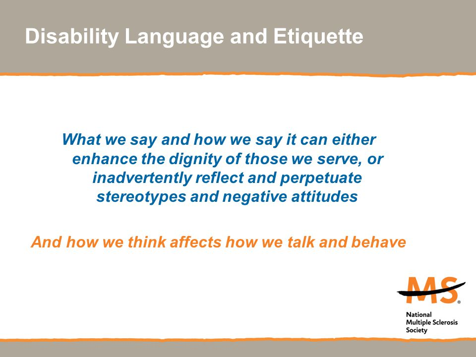 Disability Language and Etiquette What we say and how we say it can either enhance the dignity of those we serve, or inadvertently reflect and perpetu