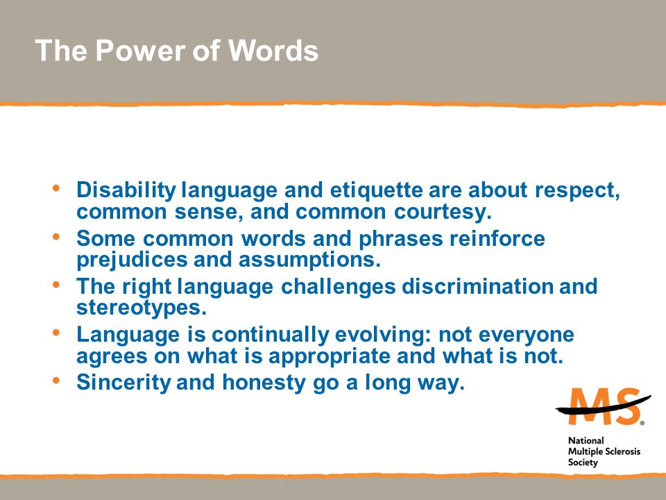 The Power of Words Disability language and etiquette are about respect, common sense, and common courtesy. Some common words and phrases reinforce pre