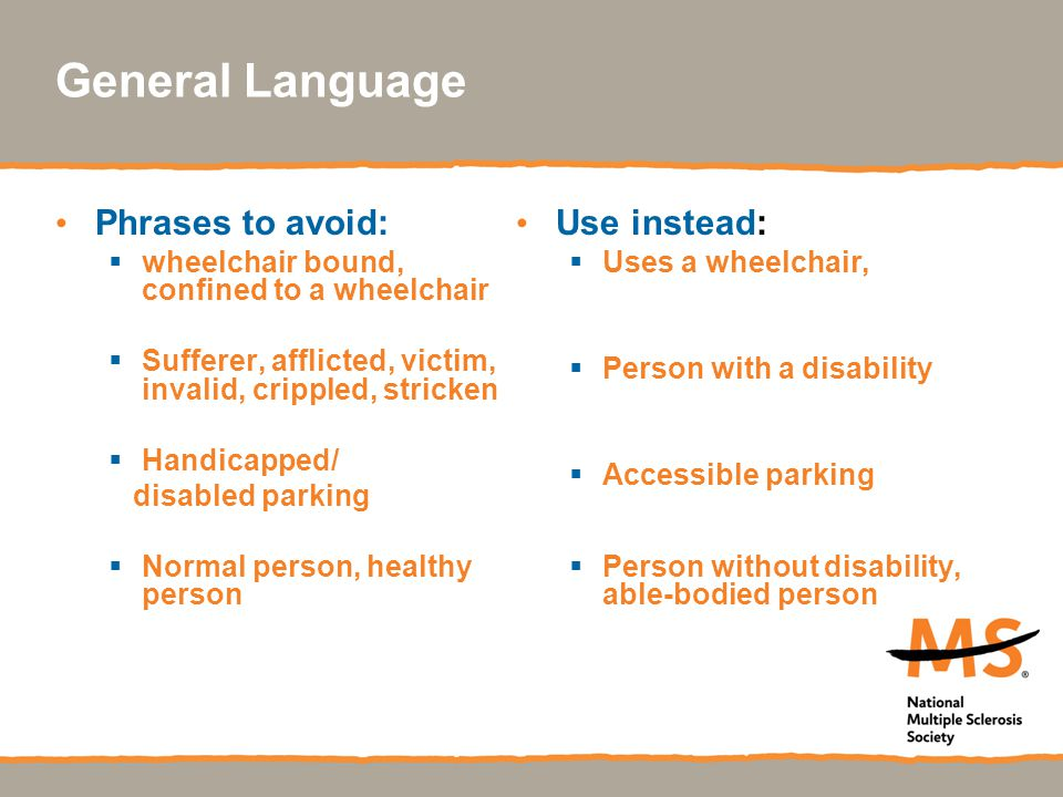 General Language Phrases to avoid:  wheelchair bound, confined to a wheelchair  Sufferer, afflicted, victim, invalid, crippled, stricken  Handicapp