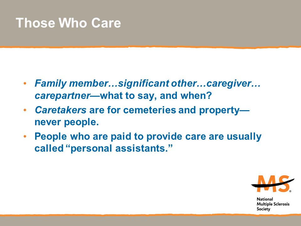Those Who Care Family member…significant other…caregiver… carepartner—what to say, and when? Caretakers are for cemeteries and property— never people.
