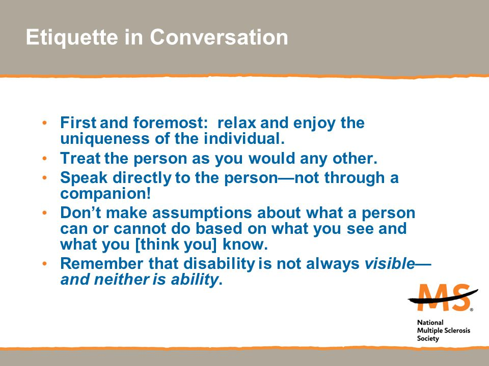 Etiquette in Conversation First and foremost: relax and enjoy the uniqueness of the individual. Treat the person as you would any other. Speak directl