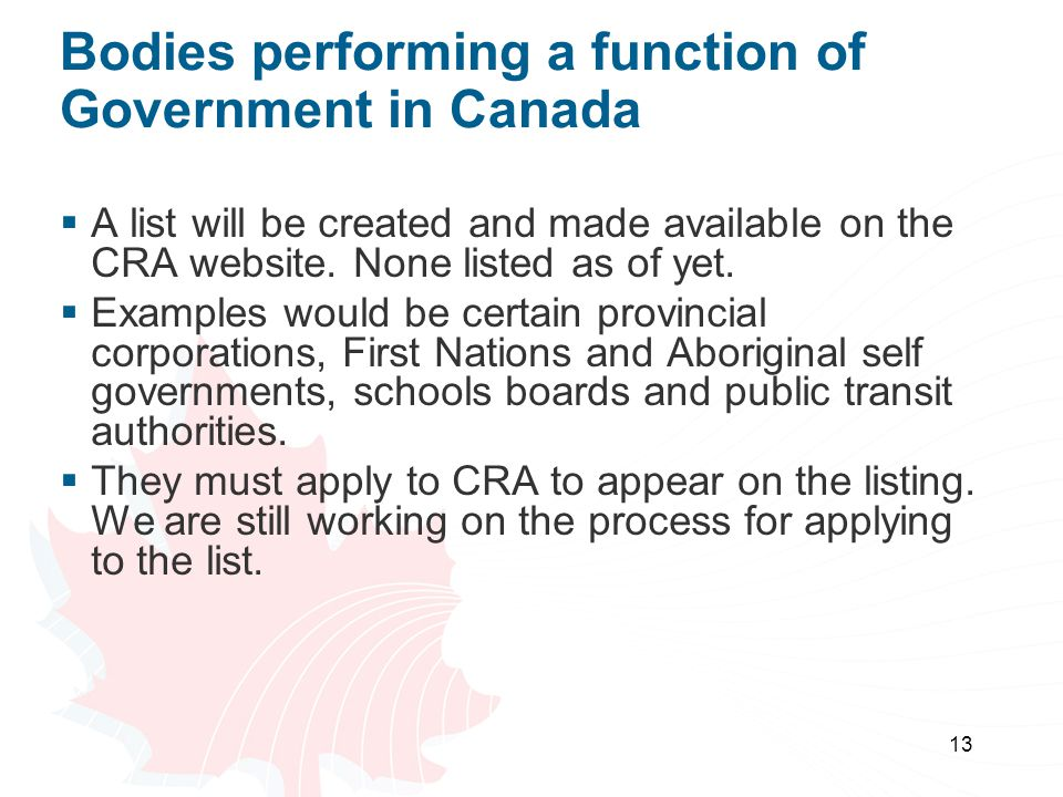 13 Bodies performing a function of Government in Canada  A list will be created and made available on the CRA website.