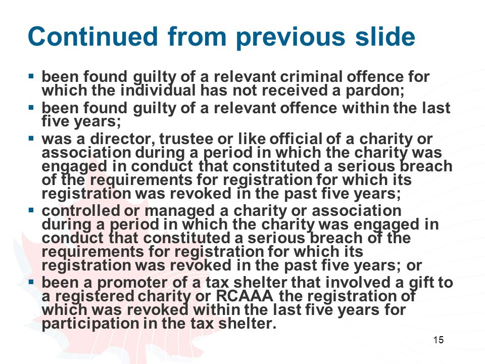 15 Continued from previous slide  been found guilty of a relevant criminal offence for which the individual has not received a pardon;  been found guilty of a relevant offence within the last five years;  was a director, trustee or like official of a charity or association during a period in which the charity was engaged in conduct that constituted a serious breach of the requirements for registration for which its registration was revoked in the past five years;  controlled or managed a charity or association during a period in which the charity was engaged in conduct that constituted a serious breach of the requirements for registration for which its registration was revoked in the past five years; or  been a promoter of a tax shelter that involved a gift to a registered charity or RCAAA the registration of which was revoked within the last five years for participation in the tax shelter.