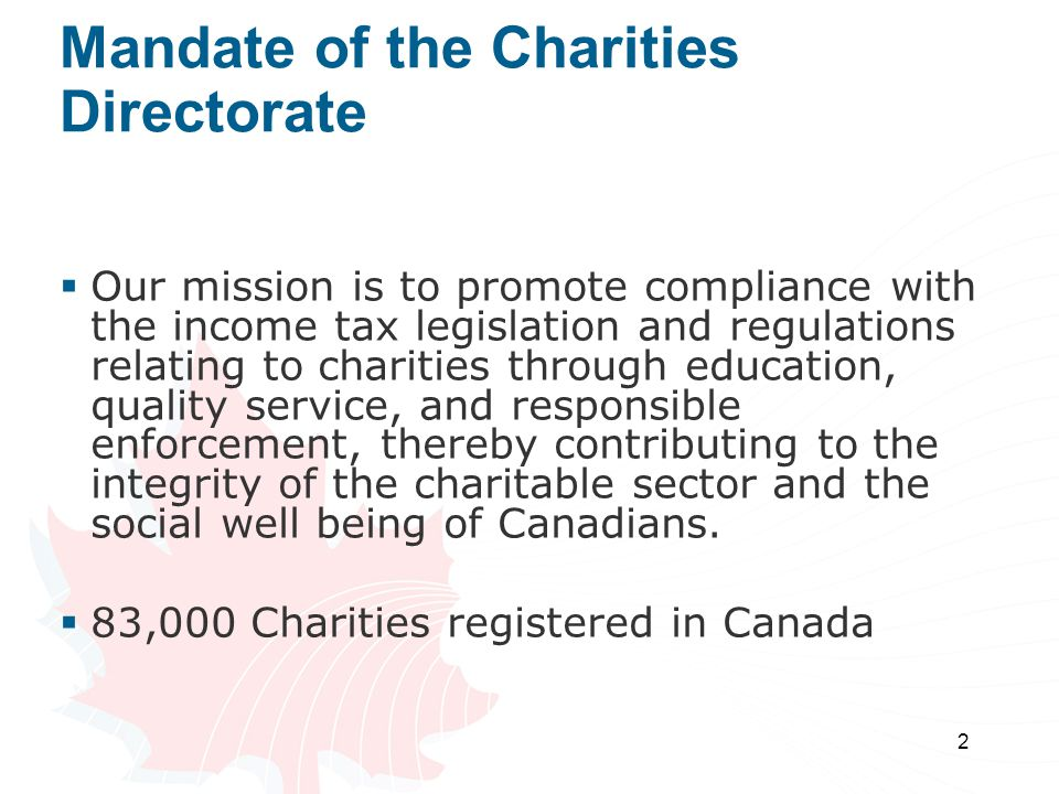 2 Mandate of the Charities Directorate  Our mission is to promote compliance with the income tax legislation and regulations relating to charities through education, quality service, and responsible enforcement, thereby contributing to the integrity of the charitable sector and the social well being of Canadians.