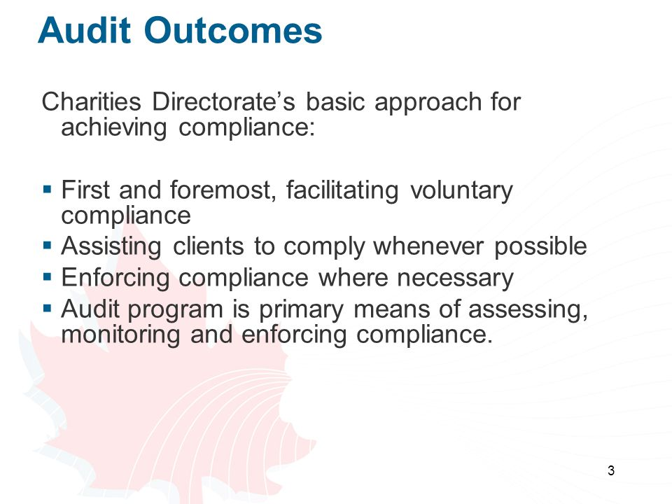 3 Audit Outcomes Charities Directorate's basic approach for achieving compliance:  First and foremost, facilitating voluntary compliance  Assisting clients to comply whenever possible  Enforcing compliance where necessary  Audit program is primary means of assessing, monitoring and enforcing compliance.