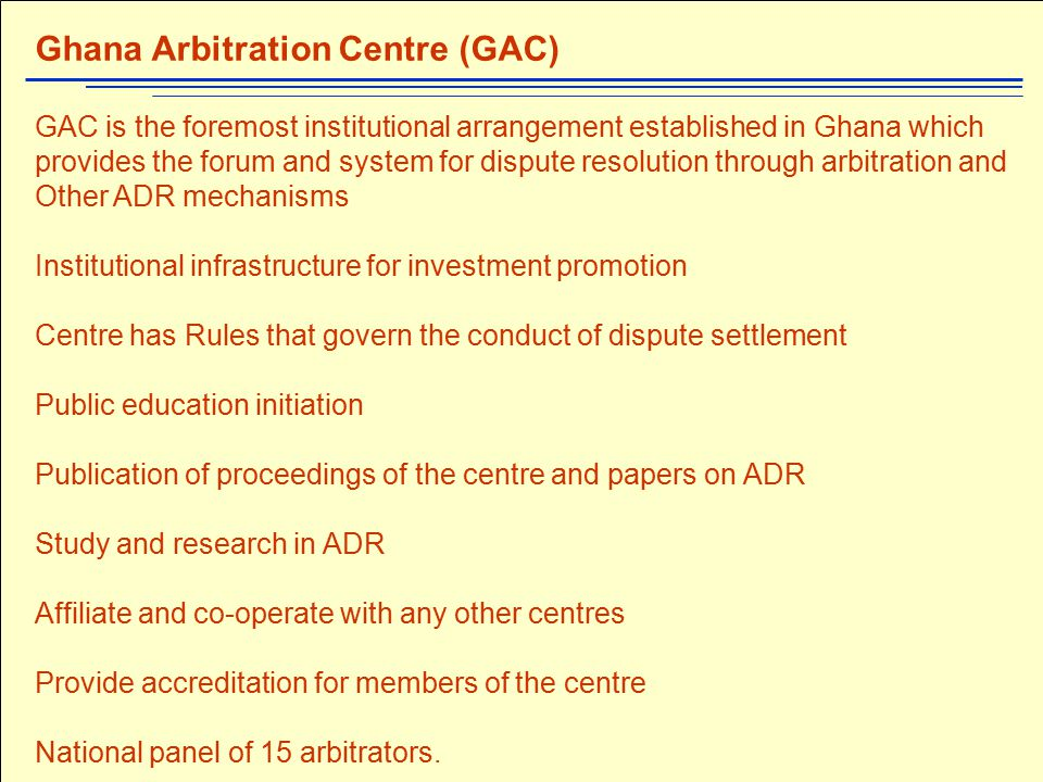 Activities of the Centre (GAC) Handled approximately 30 cases so far Suggested Arbitration clause: 'Any dispute, controversy, claim or interpretation arising out of or relating to this contract, or the breach of this contract, shall be finally settled by arbitration under the auspices and Rules of the Ghana Arbitration Centre by one or more arbitrators appointed in accordance with the Rules of the Ghana Arbitration Centre.' Provides administrative support for arbitration proceedings Training Sensitization seminars