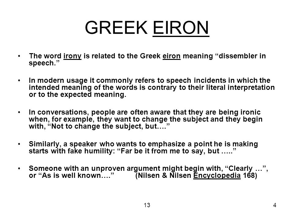 134 GREEK EIRON The word irony is related to the Greek eiron meaning dissembler in speech. In modern usage it commonly refers to speech incidents in which the intended meaning of the words is contrary to their literal interpretation or to the expected meaning.