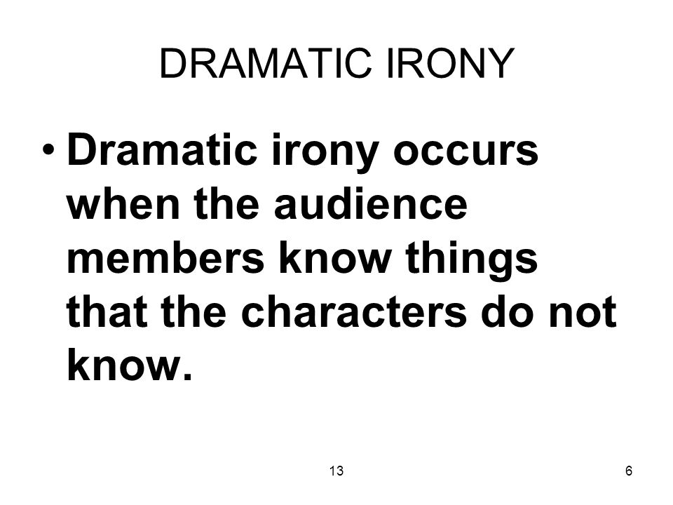 136 DRAMATIC IRONY Dramatic irony occurs when the audience members know things that the characters do not know.