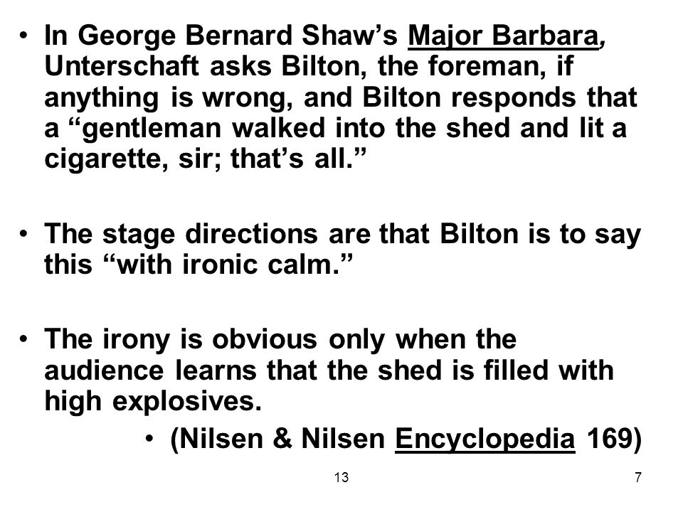 137 In George Bernard Shaw's Major Barbara, Unterschaft asks Bilton, the foreman, if anything is wrong, and Bilton responds that a gentleman walked into the shed and lit a cigarette, sir; that's all. The stage directions are that Bilton is to say this with ironic calm. The irony is obvious only when the audience learns that the shed is filled with high explosives.