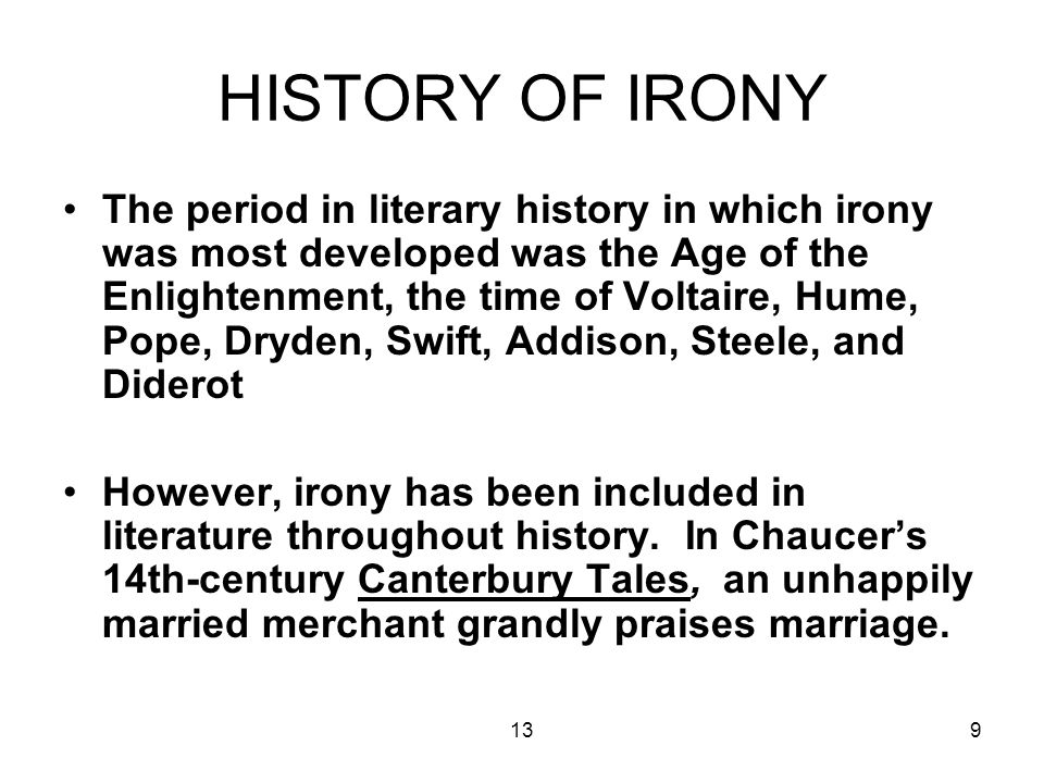 139 HISTORY OF IRONY The period in literary history in which irony was most developed was the Age of the Enlightenment, the time of Voltaire, Hume, Pope, Dryden, Swift, Addison, Steele, and Diderot However, irony has been included in literature throughout history.