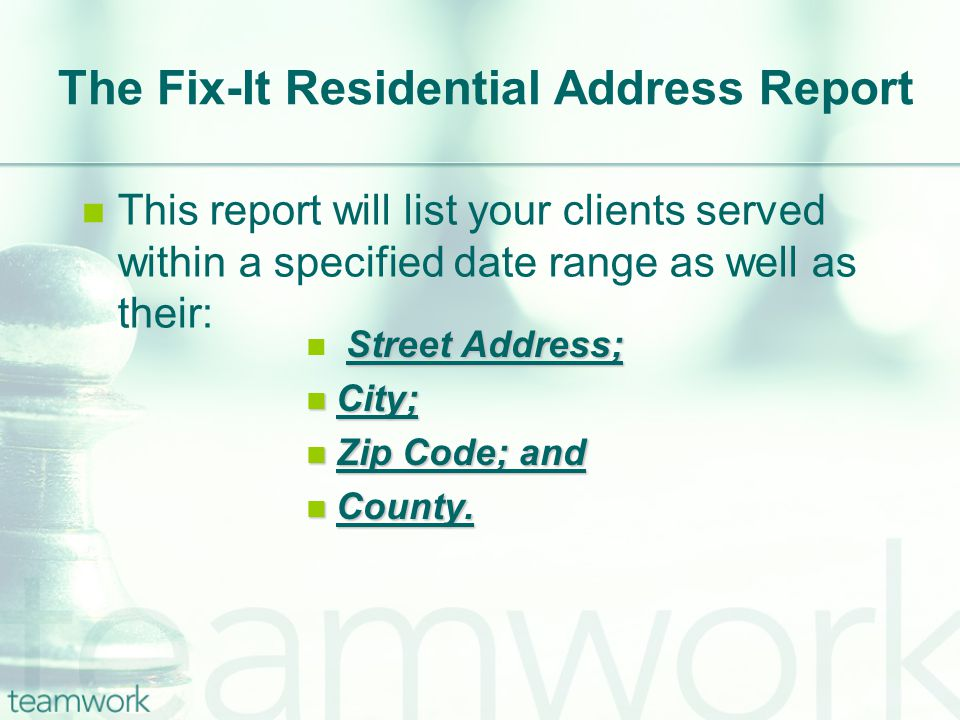 The Fix-It Residential Address Report This report will list your clients served within a specified date range as well as their: Street Address; City; City; Zip Code; and Zip Code; and County.