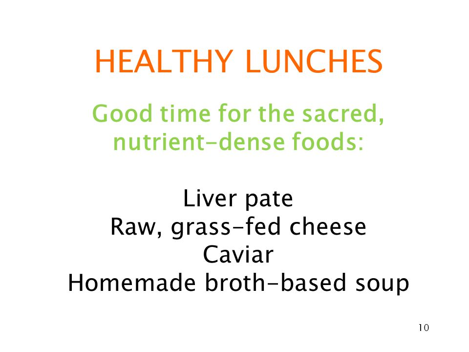 10 HEALTHY LUNCHES Good time for the sacred, nutrient-dense foods: Liver pate Raw, grass-fed cheese Caviar Homemade broth-based soup