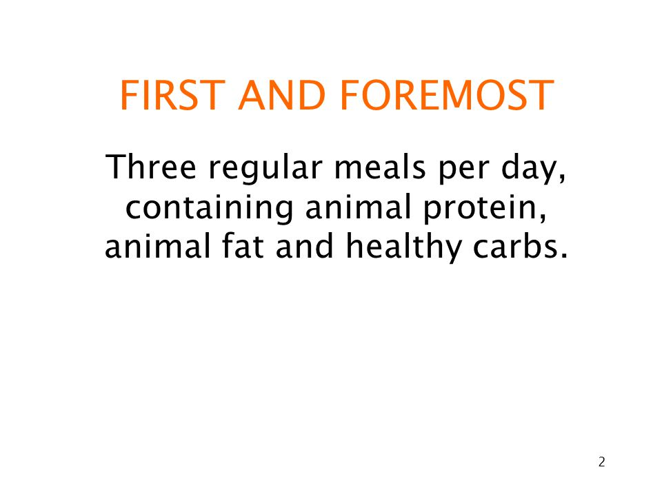 2 FIRST AND FOREMOST Three regular meals per day, containing animal protein, animal fat and healthy carbs.
