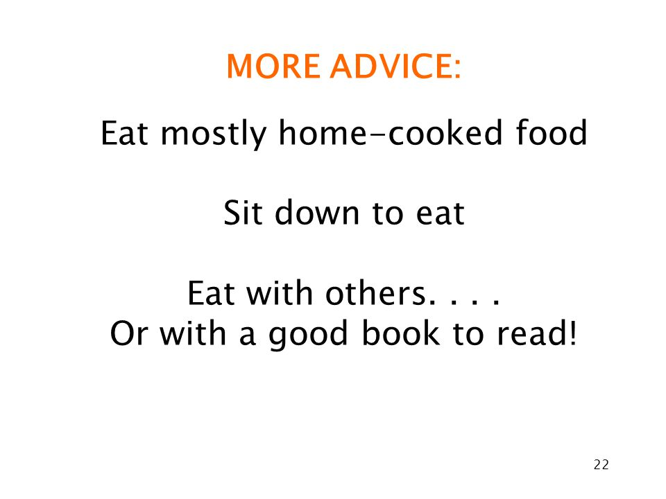 22 MORE ADVICE: Eat mostly home-cooked food Sit down to eat Eat with others....