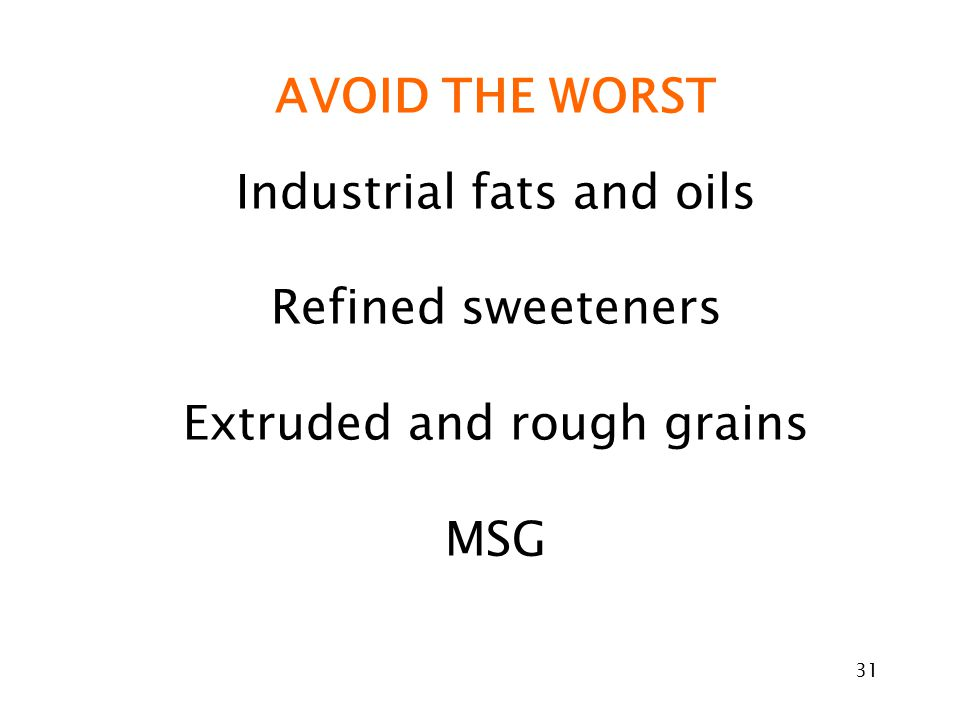 31 AVOID THE WORST Industrial fats and oils Refined sweeteners Extruded and rough grains MSG