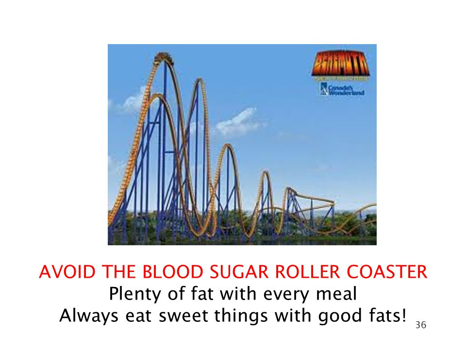 36 AVOID THE BLOOD SUGAR ROLLER COASTER Plenty of fat with every meal Always eat sweet things with good fats!