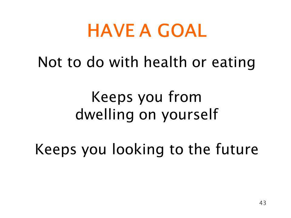 43 HAVE A GOAL Not to do with health or eating Keeps you from dwelling on yourself Keeps you looking to the future