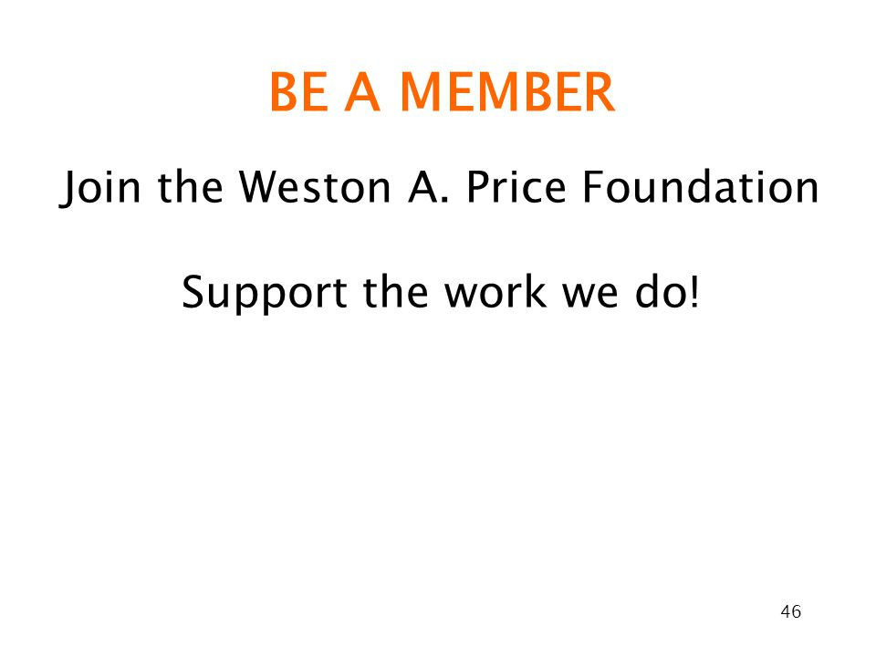 46 BE A MEMBER Join the Weston A. Price Foundation Support the work we do!