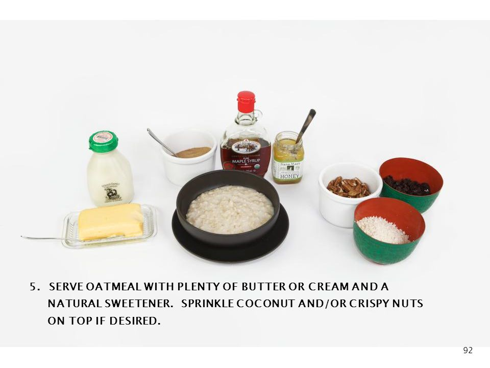 Oatmeal Breakfast 5. SERVE OATMEAL WITH PLENTY OF BUTTER OR CREAM AND A NATURAL SWEETENER.
