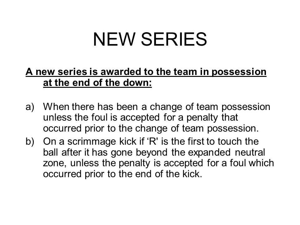 NEW SERIES A new series is awarded to the team in possession at the end of the down: a)When there has been a change of team possession unless the foul is accepted for a penalty that occurred prior to the change of team possession.