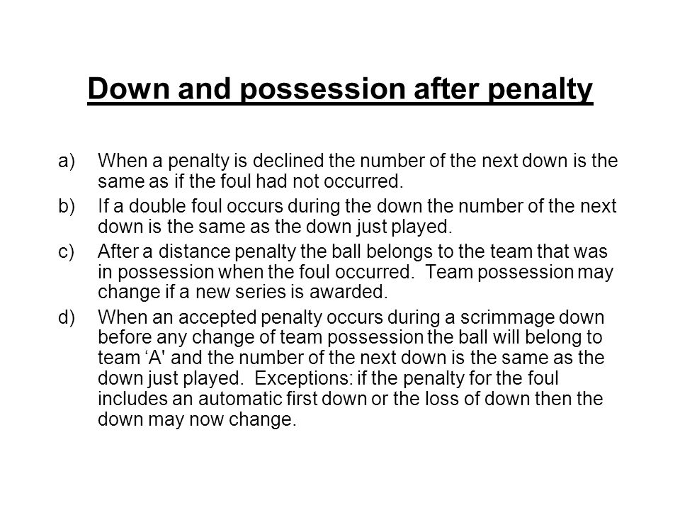 Down and possession after penalty a)When a penalty is declined the number of the next down is the same as if the foul had not occurred.