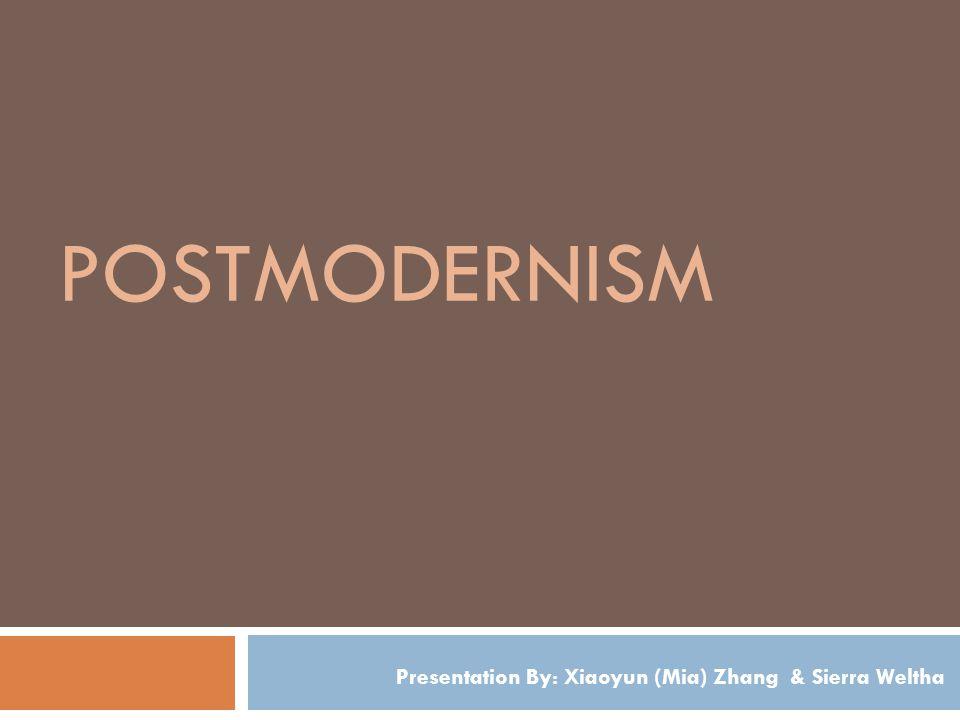 POSTMODERNISM Presentation By: Xiaoyun (Mia) Zhang & Sierra Weltha