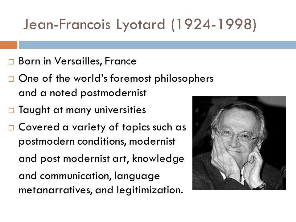 Jean-Francois Lyotard (1924-1998)  Born in Versailles, France  One of the world's foremost philosophers and a noted postmodernist  Taught at many u