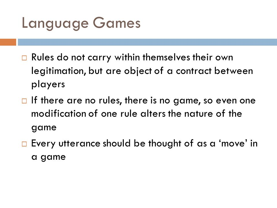 Language Games  Rules do not carry within themselves their own legitimation, but are object of a contract between players  If there are no rules, th