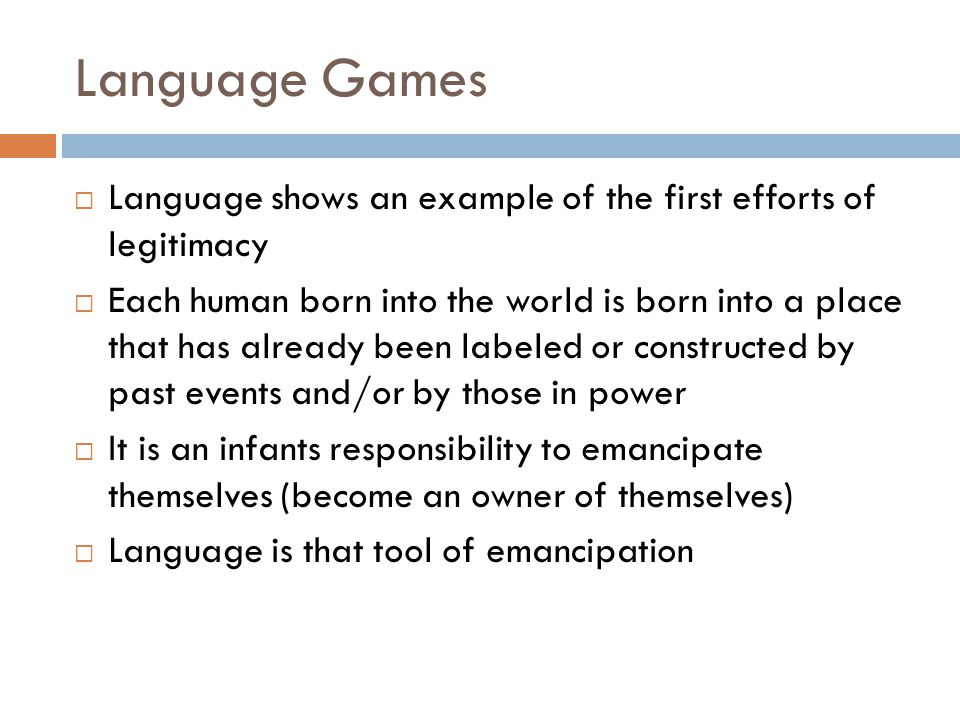 Language Games  Language shows an example of the first efforts of legitimacy  Each human born into the world is born into a place that has already b