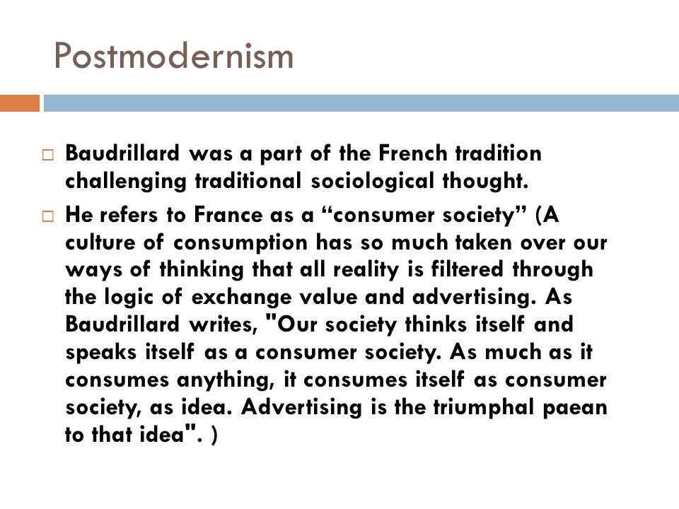 """Postmodernism  Baudrillard was a part of the French tradition challenging traditional sociological thought.  He refers to France as a """"consumer soci"""